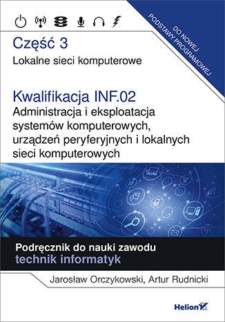 Okładka książki/ebooka Kwalifikacja INF.02. Administracja i eksploatacja systemów komputerowych, urządzeń peryferyjnych i lokalnych sieci komputerowych. Część 3. Lokalne sieci komputerowe. Podręcznik do nauki zawodu technik informatyk