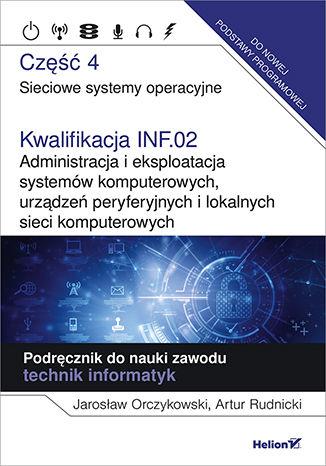 Okładka książki/ebooka Kwalifikacja INF.02. Administracja i eksploatacja systemów komputerowych, urządzeń peryferyjnych i lokalnych sieci komputerowych. Część 4. Sieciowe systemy operacyjne. Podręcznik do nauki zawodu technik informatyk