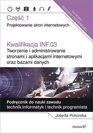 Kwalifikacja INF.03. Tworzenie i administrowanie stronami i aplikacjami internetowymi oraz bazami danych. Część 1. Projektowanie stron internetowych. Podręcznik do nauki zawodu technik informatyk i technik programista