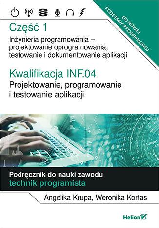 Okładka książki Kwalifikacja INF.04. Projektowanie, programowanie i testowanie aplikacji. Część 1. Inżynieria programowania - projektowanie oprogramowania, testowanie i  dokumentowanie aplikacji. Podręcznik do nauki zawodu technik programista