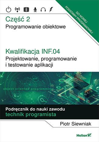 Okładka książki/ebooka Kwalifikacja INF.04. Projektowanie, programowanie i testowanie aplikacji. Część 2. Programowanie obiektowe. Podręcznik do nauki zawodu technik programista