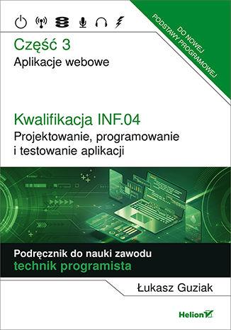 Okładka książki/ebooka Kwalifikacja INF.04. Projektowanie, programowanie i testowanie aplikacji. Część 3. Aplikacje webowe. Podręcznik do nauki zawodu technik programista