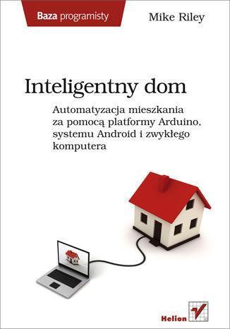 Okładka książki Inteligentny dom. Automatyzacja mieszkania za pomocą platformy Arduino, systemu Android i zwykłego komputera
