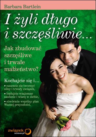 I żyli długo i szczęśliwie... Jak zbudować szczęśliwe i trwałe małżeństwo?