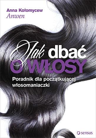 Okładka książki Jak dbać o włosy. Poradnik dla początkującej włosomaniaczki. Książka z autografem