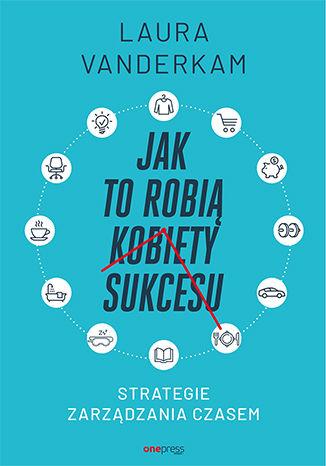 Okładka książki Jak to robią kobiety sukcesu. Strategie zarządzania czasem