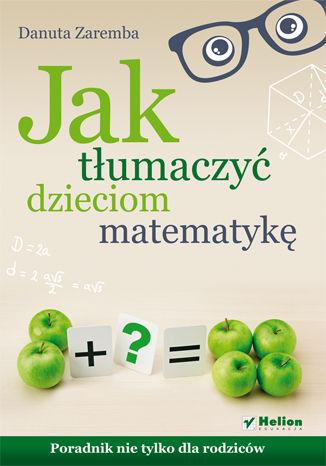 Okładka książki Jak tłumaczyć dzieciom matematykę. Poradnik nie tylko dla rodziców