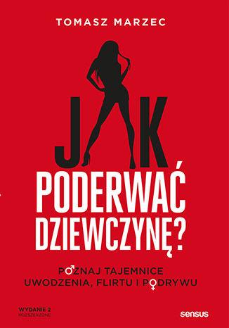 Okładka książki Jak poderwać dziewczynę? Poznaj tajemnice uwodzenia, flirtu i podrywu. Wydanie 2