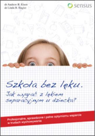 Okładka książki Szkoła bez lęku. Jak wygrać z lękiem separacyjnym u dziecka?