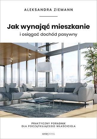 Okładka książki Jak wynająć mieszkanie i osiągać dochód pasywny. Praktyczny poradnik dla początkującego właściciela