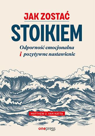 Okładka książki Jak zostać stoikiem. Odporność emocjonalna i pozytywne nastawienie