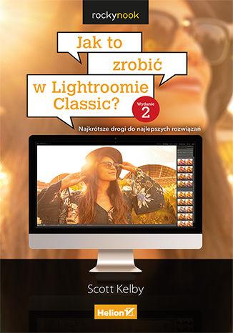 Okładka książki Jak to zrobić w Lightroomie Classic? Najkrótsze drogi do najlepszych rozwiązań. Wydanie II