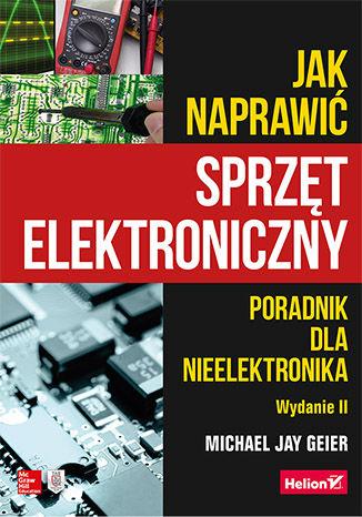 Okładka książki/ebooka Jak naprawić sprzęt elektroniczny. Poradnik dla nieelektronika. Wydanie II