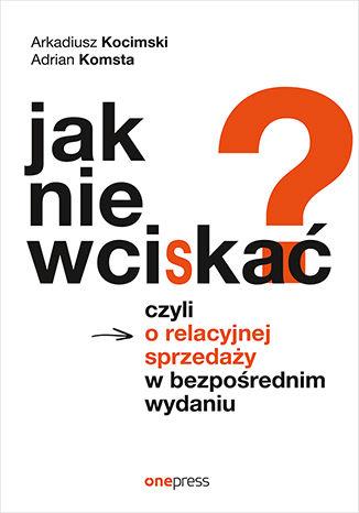 Okładka książki/ebooka Jak nie wciskać? Czyli o relacyjnej sprzedaży w bezpośrednim wydaniu