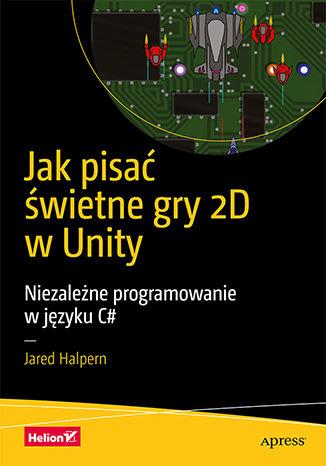 Okładka książki/ebooka Jak pisać świetne gry 2D w Unity. Niezależne programowanie w języku C#