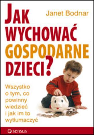 Okładka książki Jak wychować gospodarne dzieci? Wszystko o tym, co powinny wiedzieć i jak im to wytłumaczyć