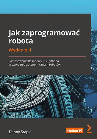 Okładka książki/ebooka Jak zaprogramować robota. Zastosowanie Raspberry Pi i Pythona w tworzeniu autonomicznych robotów. Wydanie II