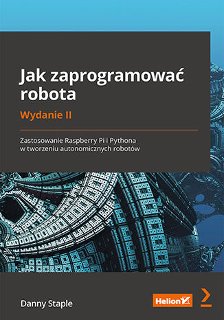 Okładka książki Jak zaprogramować robota. Zastosowanie Raspberry Pi i Pythona w tworzeniu autonomicznych robotów. Wydanie II