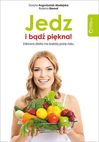 Okładka książki Jedz i bądź piękna! Zdrowa dieta na każdą porę roku