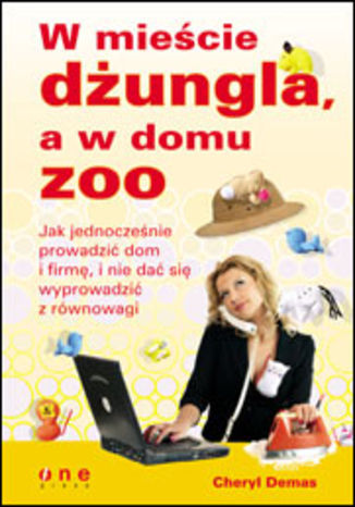 Okładka książki W mieście dżungla, a w domu zoo. Jak jednocześnie prowadzić dom i firmę, i nie dać się wyprowadzić z równowagi