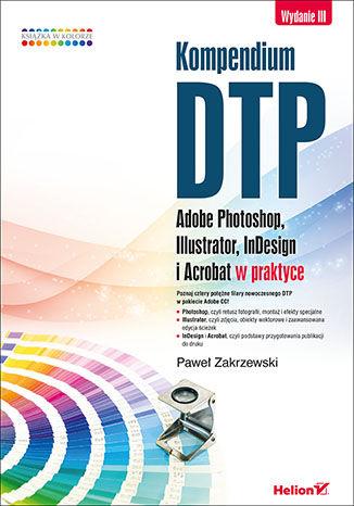 Okładka książki Kompendium DTP. Adobe Photoshop, Illustrator, InDesign i Acrobat w praktyce. Wydanie III