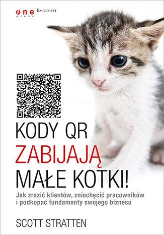 Okładka książki Kody QR zabijają małe kotki! Jak zrazić klientów, zniechęcić pracowników i podkopać fundamenty swojego biznesu