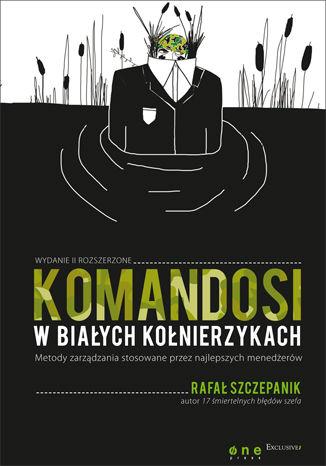 Okładka książki/ebooka Komandosi w białych kołnierzykach. Metody zarządzania stosowane przez najlepszych menedżerów. Wydanie II