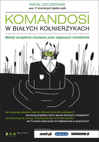 Okładka książki Komandosi w białych kołnierzykach. Metody zarządzania stosowane przez najlepszych menedżerów