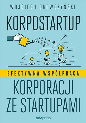Okładka książki Korpostartup. Efektywna współpraca korporacji ze startupami
