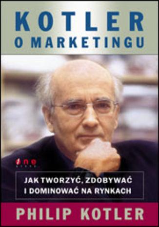 Okładka książki/ebooka Kotler o marketingu. Jak tworzyć, zdobywać i dominować na rynkach