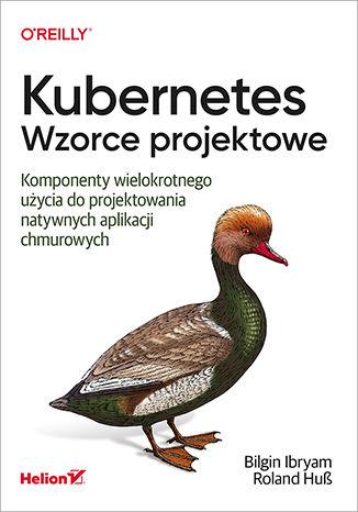 Okładka książki Kubernetes. Wzorce projektowe. Komponenty wielokrotnego użycia do projektowania natywnych aplikacji chmurowych