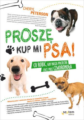 Okładka książki Proszę, kup mi psa! Co robić, gdy nasza pociecha chce mieć czworonoga