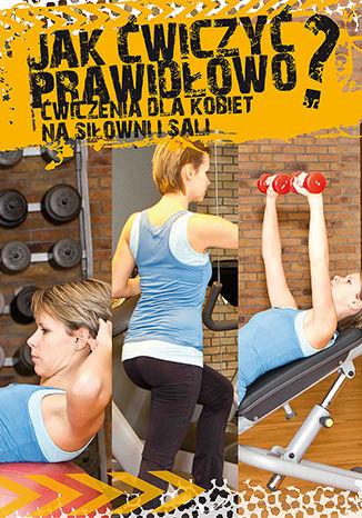 Okładka książki Jak ćwiczyć prawidłowo? Ćwiczenia dla kobiet na siłowni i sali