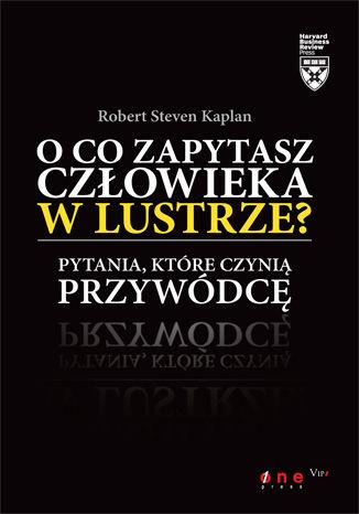 Okładka książki/ebooka O co zapytasz człowieka w lustrze? Pytania, które czynią przywódcę