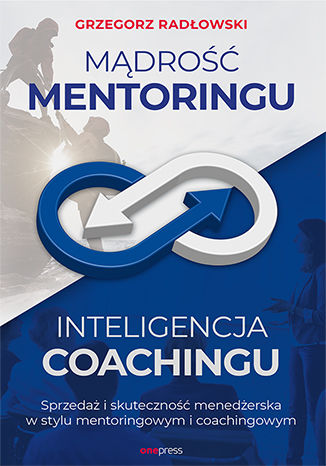 Okładka książki Mądrość Mentoringu, Inteligencja Coachingu. Sprzedaż i skuteczność menedżerska w stylu mentoringowym i coachingowym