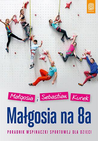 Okładka książki Małgosia na 8a. Poradnik wspinaczki sportowej dla dzieci