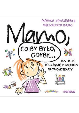 Okładka książki Mamo, co by było, gdyby... Jak i po co rozmawiać z dzieckiem na trudne tematy