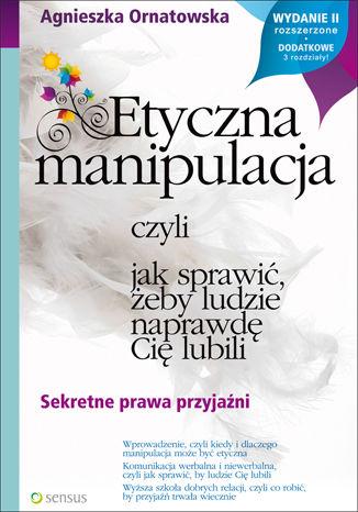 Okładka książki Etyczna manipulacja, czyli jak sprawić, żeby ludzie naprawdę Cię lubili. Wydanie II rozszerzone