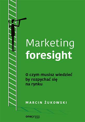 Okładka książki/ebooka Marketing foresight. O czym musisz wiedzieć by rozpychać się na rynku