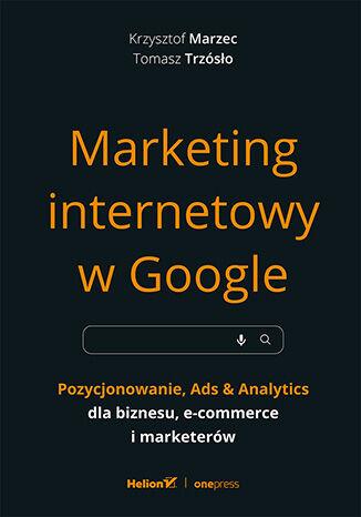 Okładka książki/ebooka Marketing internetowy w Google. Pozycjonowanie, Ads & Analytics dla biznesu, e-commerce, marketerów