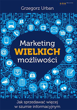 Okładka książki/ebooka Marketing wielkich możliwości. Jak sprzedawać więcej w szumie informacyjnym