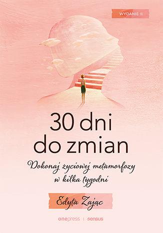 Okładka książki 30 Dni do Zmian. Dokonaj życiowej metamorfozy w kilka tygodni. Wydanie II