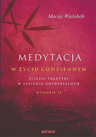 Okładka książki Medytacja w życiu codziennym. Ścieżki praktyki w sufizmie uniwersalnym. Wydanie II