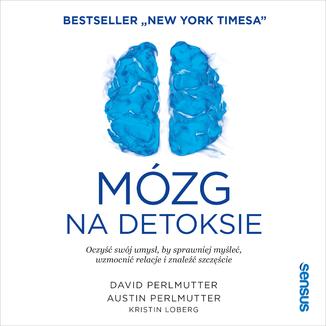 Okładka książki Mózg na detoksie. Oczyść swój umysł, by sprawniej myśleć, wzmocnić relacje i znaleźć szczęście