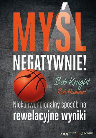 Okładka książki Myśl negatywnie! Niekonwencjonalny sposób na rewelacyjne wyniki