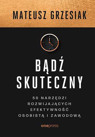 Okładka książki/ebooka Bądź skuteczny. 50 narzędzi rozwijających efektywność osobistą i zawodową