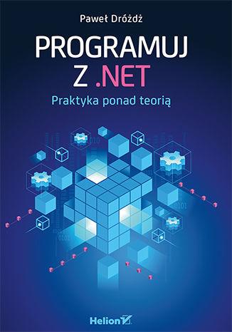 Okładka książki/ebooka Programuj z .NET. Praktyka ponad teorią