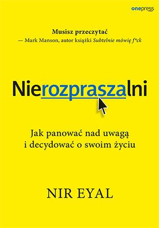Okładka książki Nierozpraszalni. Jak panować nad uwagą i decydować o swoim życiu