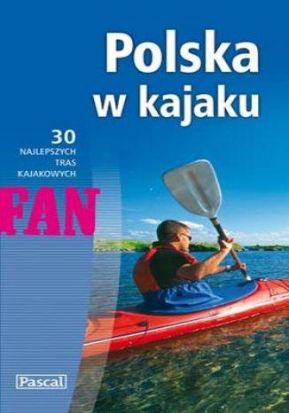 Polska w kajaku. 30 najlepszych tras kajakowych