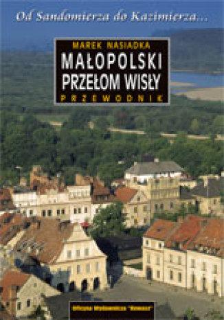 Małopolski Przełom Wisły. Od Sandomierza do Kazimierza. Przewodnik